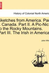 Sketches from America. Part I. Canada. Part II. a PIC-Nic to the Rocky Mountains. Part III. the Irish in America. af John White