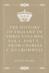 History of England in Three Volumes, Vol.I., Part E.: From Charles I. to Cromwell af David Hume