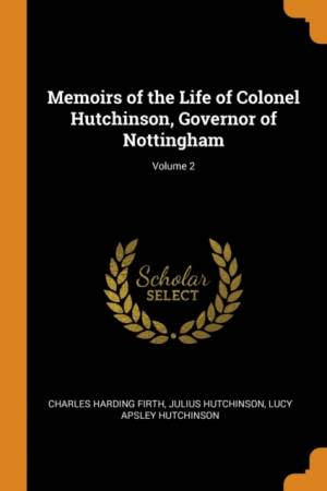 Memoirs of the Life of Colonel Hutchinson, Governor of Nottingham; Volume 2by Lucy Apsley Hutchinson